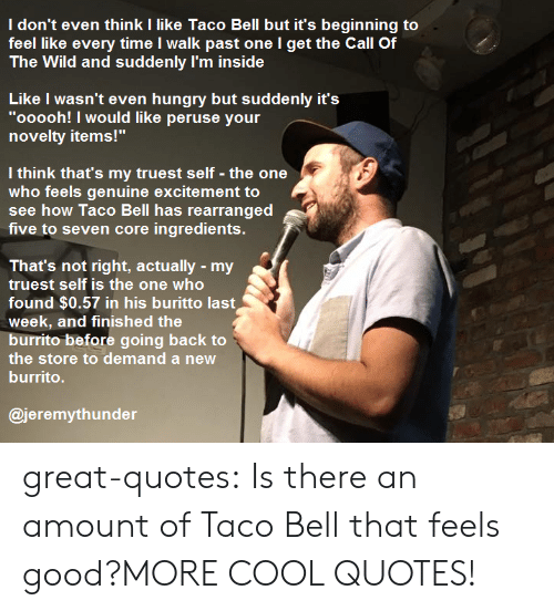 """Hungry, Taco Bell, and Tumblr: I don't even think I like Taco Bell but it's beginning to  feel like every time I walk past one l get the Call Of  The Wild and suddenly I'm inside  Like I wasn't even hungry but suddenly it's  """"ooooh! I would like peruse your  novelty items!""""  l think that's my truest self - the one  who feels genuine excitement to  see how Taco Bell has rearranged  five to seven core ingredients.  That's not right, actually my  truest self is the one who  itt沁!llindl $0.es/r llin lhiE 