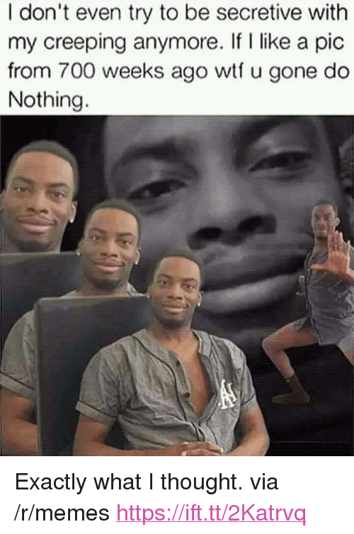 """What I Thought: I don't even try to be secretive with  my creeping anymore. If I like a pic  from 700 weeks ago wtf u gone do  Nothing. <p>Exactly what I thought. via /r/memes <a href=""""https://ift.tt/2Katrvq"""">https://ift.tt/2Katrvq</a></p>"""