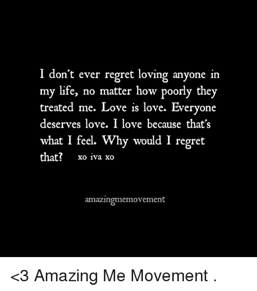 iva: I don't ever regret loving anyone in  my life, no matter how poorly they  treated me. Love is love. Everyone  deserves love. I love because that's  what I feel. Why would I regret  that?  xo iva xo  amazingmemovement <3 Amazing Me Movement  .