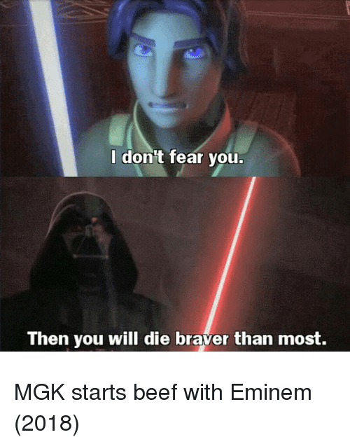 you will die: I don't fear you.  Then you will die braver than most. MGK starts beef with Eminem (2018)