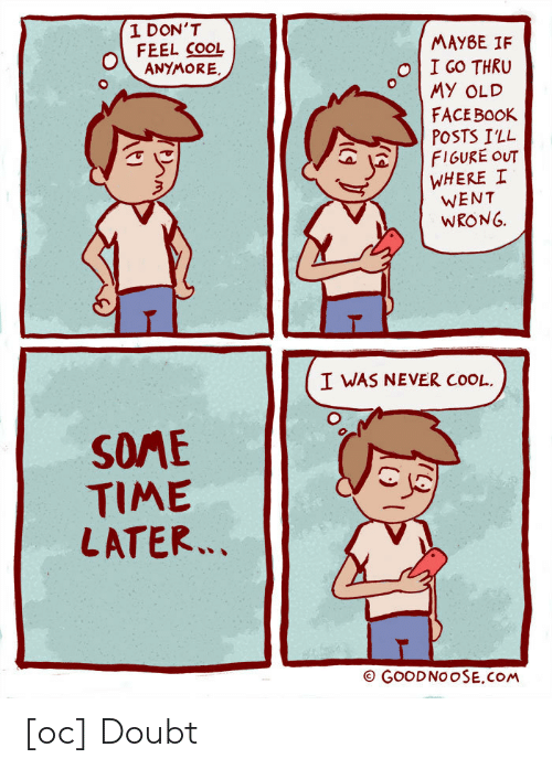 Face Book: I DON'T  FEEL COOL  MAYBE IF  1 GO THRU  O MY OLD  FACE BooK  POSTS ILL  | FIGURE OUT  | WHERE 1  WENT  WRONG.  ANYMORE  I WAS NEVER COOL  SME  TIME  LATER  (ヘ  GOOD NOOSE,COM [oc] Doubt