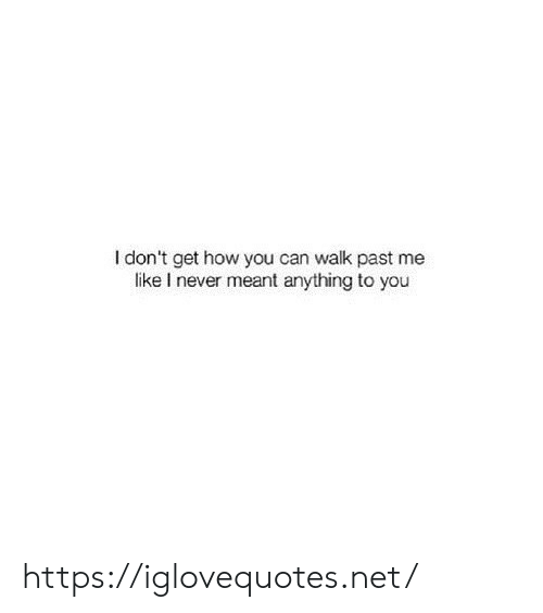 Me Like: I don't get how you can walk past me  like I never meant anything to you https://iglovequotes.net/