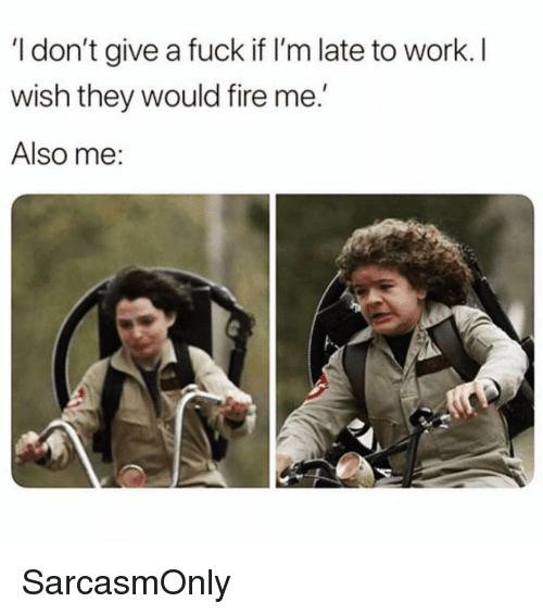 """Fire, Funny, and I Dont Give a Fuck: I don't give a fuck if I'm late to work. I  wish they would fire me.""""  Also me: SarcasmOnly"""
