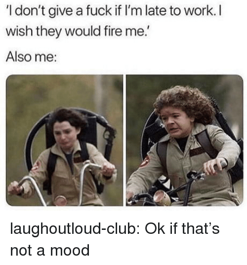 Club, Fire, and I Dont Give a Fuck: I don't give a fuck if I'm late to work. I  wish they would fire me.  Also me: laughoutloud-club:  Ok if that's not a mood