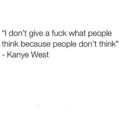 """Kanye West: """"I don't give a fuck what people  think because people don't think""""  35  Kanye West"""