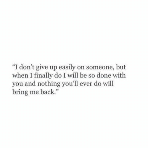 "Back, Will, and You: ""I don't give up easily on someone, but  when I finally do I will be so done with  you and nothing you'll ever do will  bring me back."""