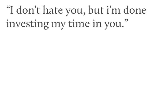 """Dont Hate: """"I don't hate you, but i'm done  investing my time in you.""""  35"""