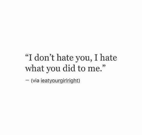 """Hate You: """"I don't hate you, I hate  what you did to me.""""  (via ieatyourgirlright)"""