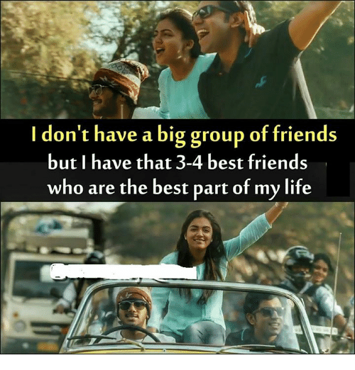 bests: I don't have a big group of friends  but I have that 3-4 best friends  who are the best part of my life