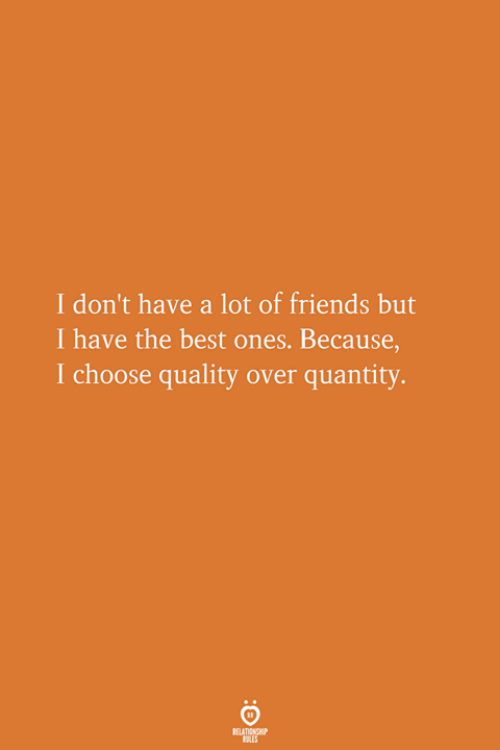 Friends, Best, and The Best: I don't have a lot of friends but  I have the best ones. Because,  I choose quality over quantity.