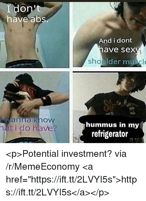 "Hummus: I don't  have abs  And i dont  have sex  Ider mu  anna know  ti do have?  hummus in my  refrigerator <p>Potential investment? via /r/MemeEconomy <a href=""https://ift.tt/2LVYI5s"">https://ift.tt/2LVYI5s</a></p>"