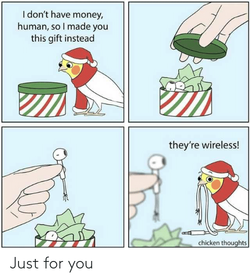wireless: I don't have money,  human, so I made you  this gift instead  they're wireless!  chicken thoughts Just for you
