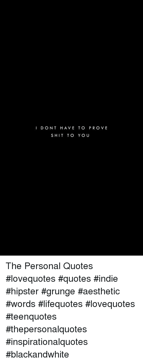 Hipster, Shit, and Aesthetic: I DONT HAVE TO PROVE  SHIT TO YOU The Personal Quotes #lovequotes #quotes #indie #hipster #grunge #aesthetic #words #lifequotes #lovequotes #teenquotes #thepersonalquotes #inspirationalquotes #blackandwhite