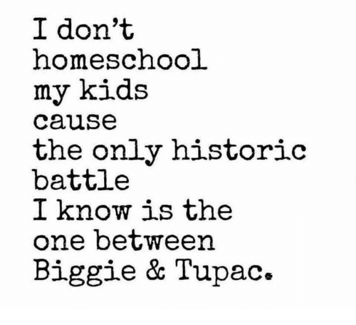 Memes, Kids, and Tupac: I don't  homeschool  my kids  cause  the only historio  battle  I know is the  one between  Biggie & Tupac.