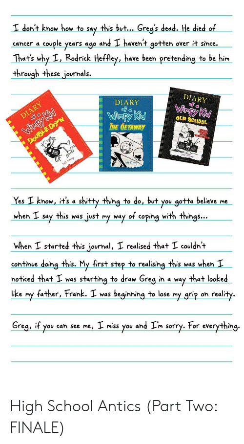 Kiny: I don't know how to say this but. Greg's dead. He died of  cancer a couple years ago and I havent gotten over it since.  That's why I, Rodrick Heffley, have been pretending to be him  through these journals.  DIARY  of a  DIARY  of a  DIARY  of a  Winpy Kid  Wimpy Kid  THE GETAWAY  OLD SCHOOL  Wirpy Kid  DouBLE DoN  Sefi Kmy  Teff Kiny  Yes I know, it's a shitty thing to do, but  gotta believe me  this was just my way of coping with things...  you  when I  say  When I started this journal, I realised that I couldnt  continue doing this. My first step to realising this was when T  noticed that I was starting to draw Greg in a  that looked  way  father, Frank. I was beginning to lose  like  my grip on reality.  Greg, if you  cah see me, miss you  For everything  and Im  sorry. High School Antics (Part Two: FINALE)