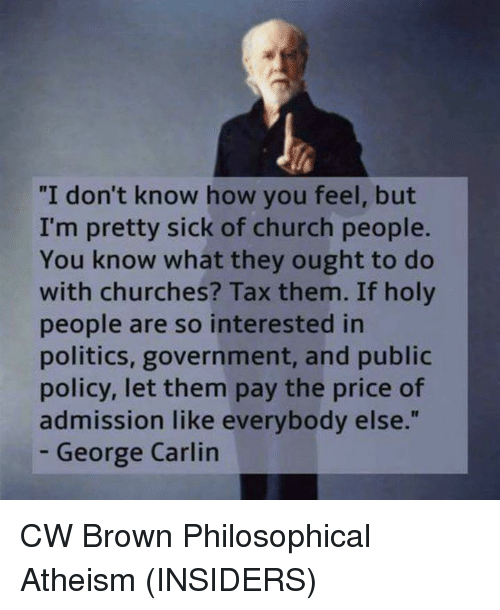 """Philosophically: """"I don't know how you feel, but  I'm pretty sick of church people.  You know what they ought to do  with churches? Tax them. If holy  people are so interested in  politics, government, and public  policy, let them pay the price of  admission like everybody else.""""  George Carlin CW Brown  Philosophical Atheism (INSIDERS)"""