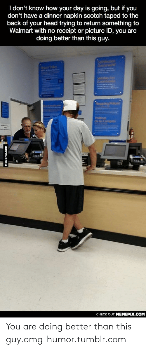 Compras: I don't know how your day is going, but if you  don't have a dinner napkin scotch taped to the  back of your head trying to return something to  Walmart with no receipt or picture ID, you are  doing better than this guy.  Satisfaction  Guaranteed  Return Policy  Malle Arem  Satisfaccion  Garantizada  Shopping Policies  dengucones  SERes  de las Compras  CHECK OUT MEMEPIX.COM  MEMEPIX.COM You are doing better than this guy.omg-humor.tumblr.com
