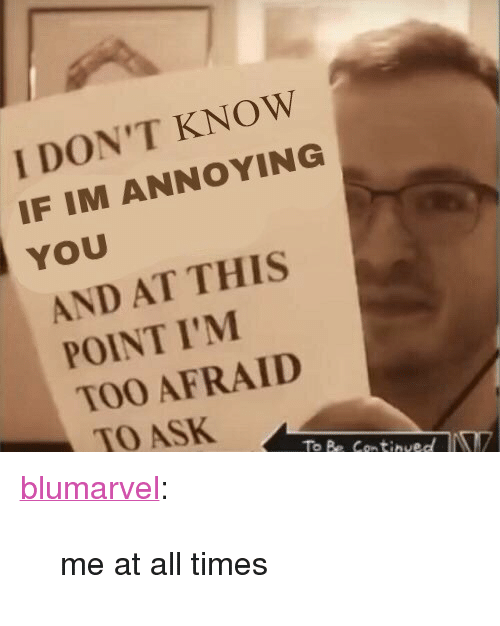 """Im Annoying: I DON'T KNOW  IF IM ANNOYING  YOU  AND AT THIS  POINT I'M  TOO AFRAID  TO ASK  To Be Continued <p><a href=""""https://blumarvel.tumblr.com/post/167143397236/me-at-all-times"""" class=""""tumblr_blog"""" target=""""_blank"""">blumarvel</a>:</p><blockquote><p>me at all times</p></blockquote>"""