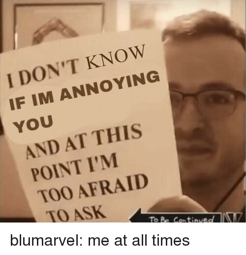 to be continued: I DON'T KNOW  IF IM ANNOYING  YOU  AND AT THIS  POINT I'M  TOO AFRAID  TO ASK  To Be Continued blumarvel: me at all times