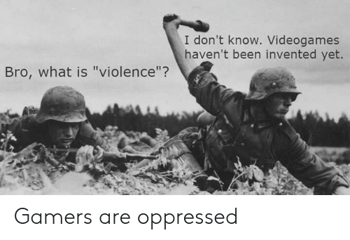 "What Is, Been, and What: I don't know. Videogames  haven't been invented yet.  Bro, what is ""violence""? Gamers are oppressed"