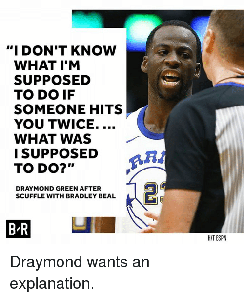 "Draymond Green, Espn, and Bradley Beal: ""I DON'T KNOW  WHAT I'M  SUPPOSED  TO DO IF  SOMEONE HITS  YOU TWICE....  WHAT WAS  ISUPPOSED  TO DO?'""  RA  DRAYMOND GREEN AFTER  SCUFFLE WITH BRADLEY BEAL  BR  H/T ESPN Draymond wants an explanation."
