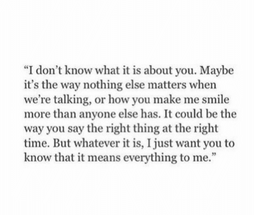 "But Whatever: ""I don't know what it is about you. Maybe  it's the way nothing else matters when  we're talking, or how you make me smile  more than anyone else has. It could be the  way you say the right thing at the right  time. But whatever it is, I just want you to  know that it means everything to me."""