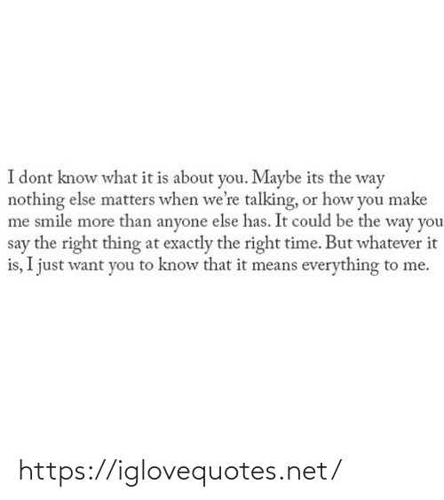exactly: I dont know what it is about you. Maybe its the way  nothing else matters when we're talking, or how you make  me smile more than anyone else has. It could be the way you  say the right thing at exactly the right time. But whatever it  is, I just want you to know that it means everything to me. https://iglovequotes.net/