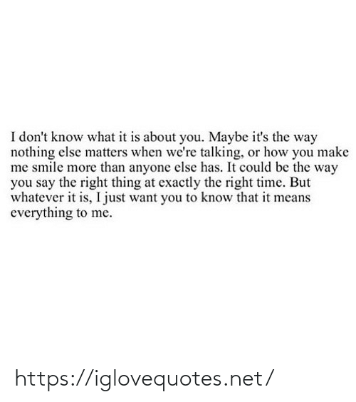 exactly: I don't know what it is about you. Maybe it's the way  nothing else matters when we're talking, or how you make  me smile more than anyone else has. It could be the way  you say the right thing at exactly the right time. But  whatever it is, I just want you to know that it means  everything to me. https://iglovequotes.net/