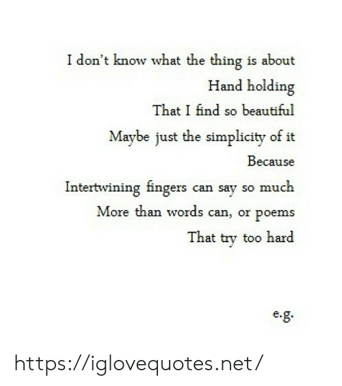 Simplicity: I don't know what the thing is about  Hand holding  That I find so beautiful  Maybe just the simplicity of it  Because  Intertwining fingers can say so much  More than words can, or poems  That try too hard  e. https://iglovequotes.net/