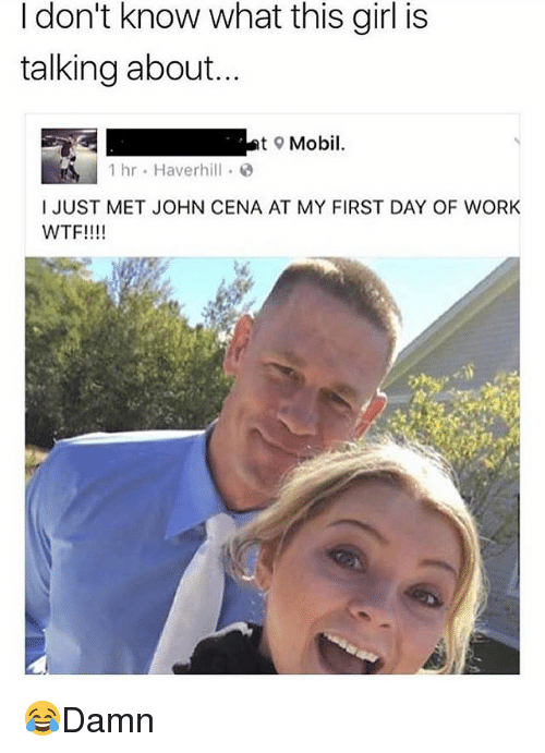 John Cena, Memes, and Wtf: I don't know what this girl is  talking about...  t Mobil.  1 hr . Haverhill .  I JUST MET JOHN CENA AT MY FIRST DAY OF WORK  WTF!!!! 😂Damn