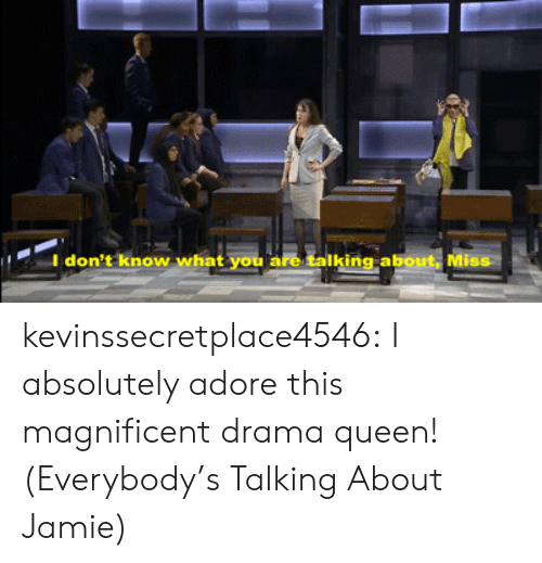 Target, Tumblr, and Queen: I don't know  what you are talking about, Miss kevinssecretplace4546:  I absolutely adore this magnificent drama queen!(Everybody's Talking About Jamie)