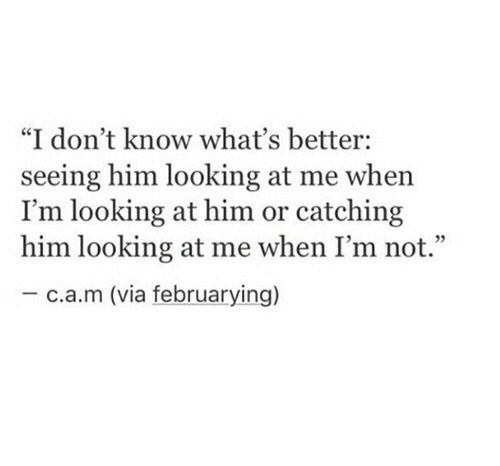 """Looking, Him, and Via: """"I don't know what's better:  seeing him looking at me when  I'm looking at him or catching  him looking at me when I'm not.""""  -c.a.m (via februarying)"""