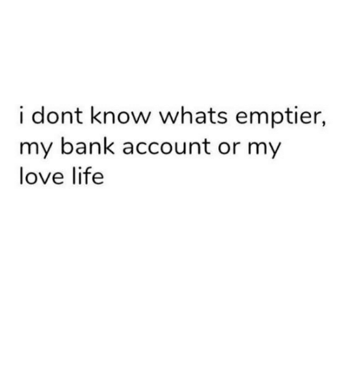 Life, Love, and Bank: i dont know whats emptier,  my bank account or my  love life
