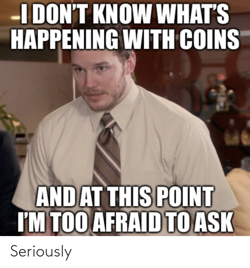 at-this-point: I DON'T KNOW WHAT'S  HAPPENING WITH COINS  AND AT THIS POINT  I'M TOO AFRAID TO ASK Seriously