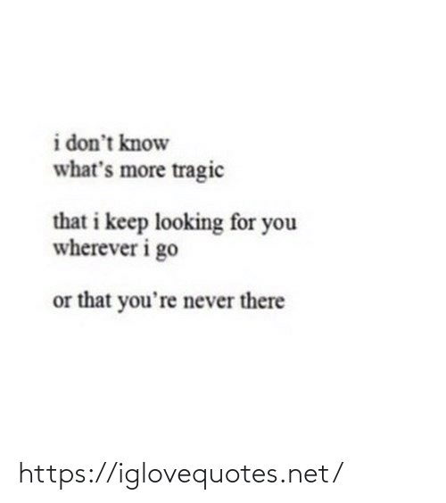 i dont know: i don't know  what's more tragic  that i keep looking for you  wherever i go  or that you're never there https://iglovequotes.net/