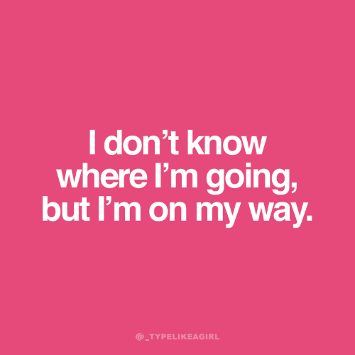 Know Where: I don't know  where I'm going,  but I'm on my way.  @_TYPELIKEAGIRL