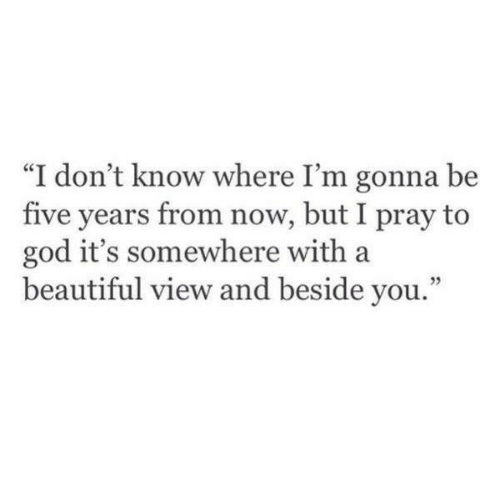 "Beautiful, God, and You: ""I don't know where I'm gonna be  five years from now, but I pray to  god it's somewhere with a  beautiful view and beside you.""  35"