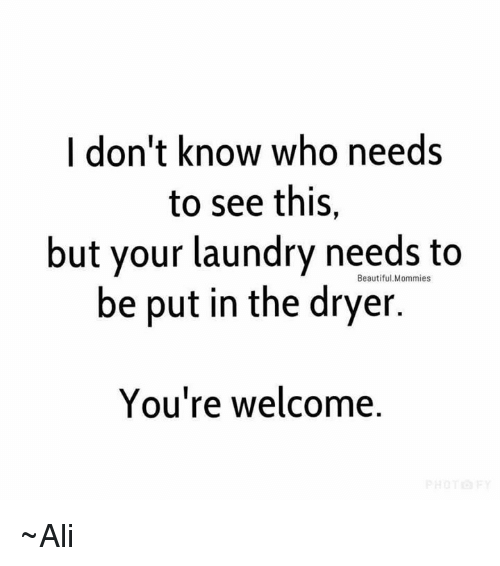 Ali, Beautiful, and Laundry: I don't know who needs  to see this,  but your laundry needs to  be put in the dryer  Beautiful.Mommies  You're welcome. ~Ali