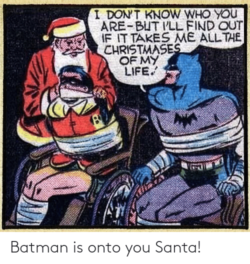 Onto: I DON'T KNOW WHO YOU  ARE-BUT I'LL FIND OUT  IF IT TAKES ME ALL THE  CHRISTMASES  OF MY  LIFE. Batman is onto you Santa!
