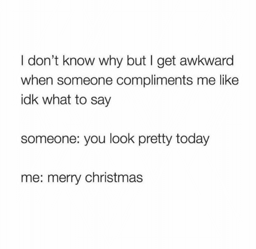 Christmas, Awkward, and Merry Christmas: I don't know why but I get awkward  when someone compliments me like  idk what to say  someone: you look pretty today  me: merry christmas
