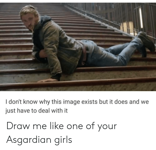 Asgardian: I don't know why this image exists but it does and we  just have to deal with it Draw me like one of your Asgardian girls