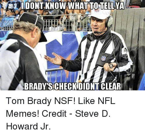 nsf: I DONT KNOW WNIHATTOTELLYA  BRADY SCHECKDIDNT CLEAR Tom Brady NSF!