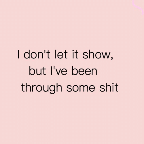 Shit, Been, and Show: I don't let it show,  but I've been  through some shit