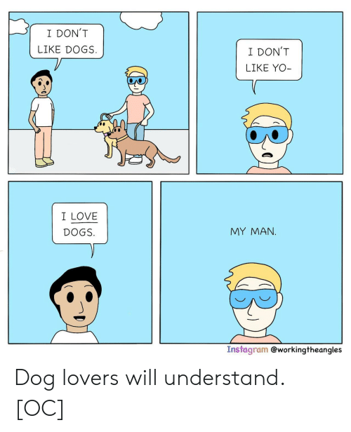 Yo I: I DON'T  LIKE DOGS  I DON'T  LIKE YO-  I LOVE  MY MAΝ.  DOGS.  Instagram @workingtheangles Dog lovers will understand. [OC]