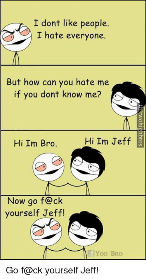 I Dont Like People: I dont like people.  I hate everyone.  But how can you hate me  if you dont know me?  Hi Im Jeff  Hi Im Bro.  Now go f ck  yourself Jeff!  Yoo BRO Go f@ck yourself Jeff!