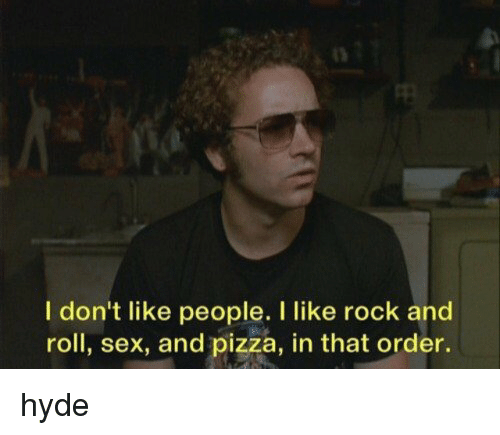I Dont Like People: I don't like people. I like rock and  roll, sex, and pizza, in that order. hyde