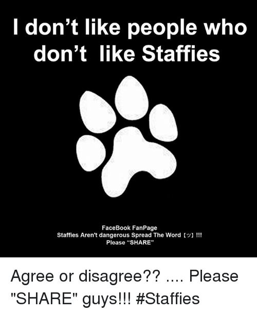 "I Dont Like People: I don't like people who  don't like Staffies  FaceBook FanPage  Staffies Aren't dangerous Spread The Word  Please ""SHARE"" Agree or disagree?? .... Please ""SHARE"" guys【ツ】!!! #Staffies"