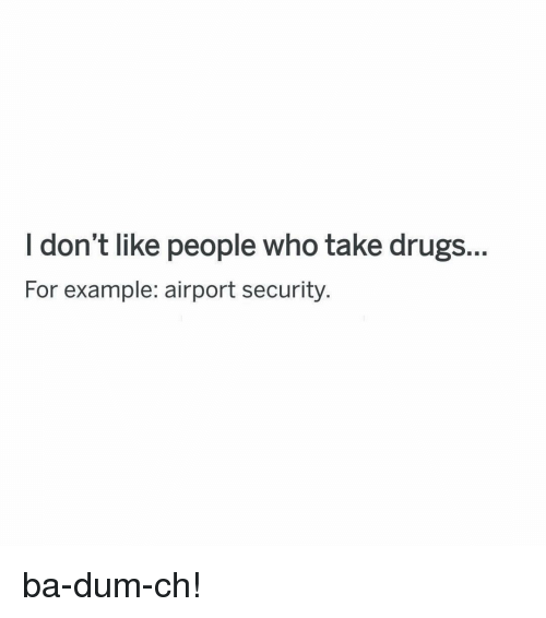 Drugs, Funny, and Who: I don't like people who take drugs.  For example: airport security. ba-dum-ch!