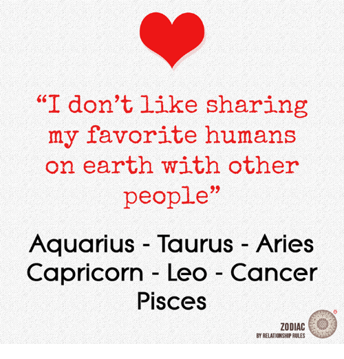 "Aquarius, Aries, and Cancer: ""I don't like sharing  my favorite humans  on earth with other  people""  Aquarius Taurus Aries  Capricorn Leo Cancer  Pisces  ZODIAC  BY RELATIONSHIP RULES"