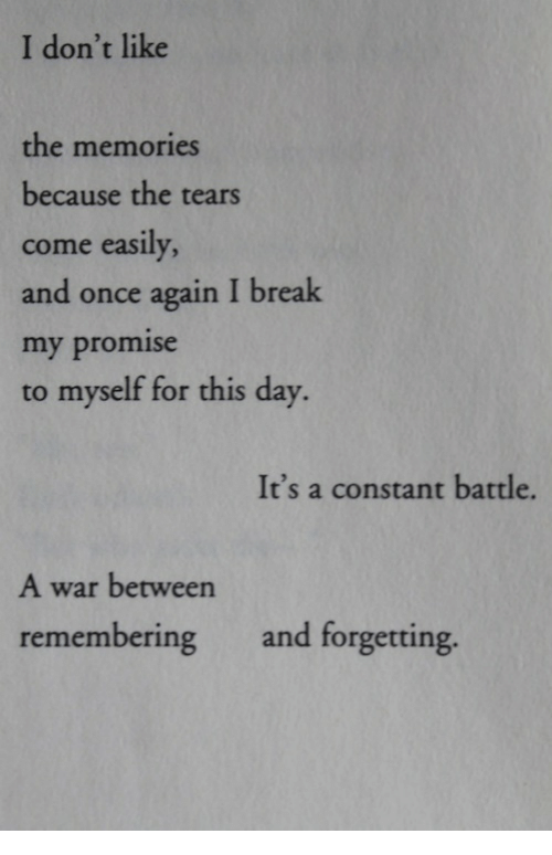 Break, Once, and War: I don't like  the memories  because the tears  come easily  and once again I break  my promise  to myself for this day.  It's a constant battle.  A war between  remembering and forgetting